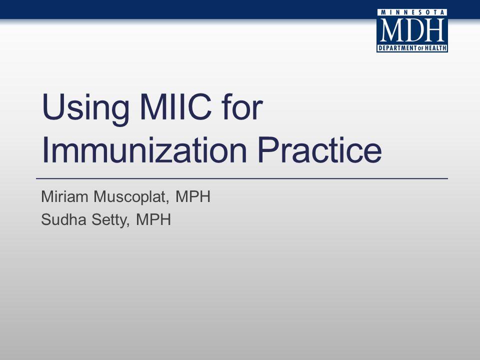 Using MIIC for Immunization Practice Miriam Muscoplat, MPH Sudha Setty, MPH
