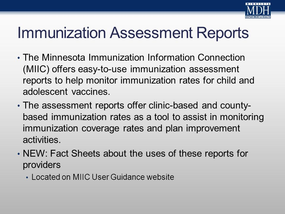 Immunization Assessment Reports The Minnesota Immunization Information Connection (MIIC) offers easy-to-use immunization assessment reports to help monitor immunization rates for child and adolescent vaccines.