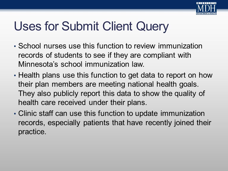 Uses for Submit Client Query School nurses use this function to review immunization records of students to see if they are compliant with Minnesotas school immunization law.