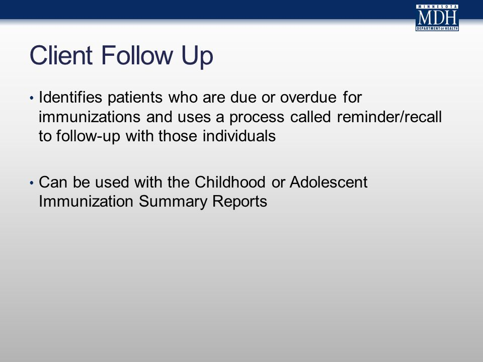Client Follow Up Identifies patients who are due or overdue for immunizations and uses a process called reminder/recall to follow-up with those individuals Can be used with the Childhood or Adolescent Immunization Summary Reports