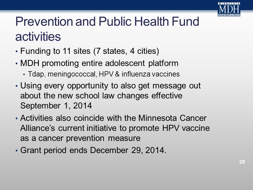 Prevention and Public Health Fund activities Funding to 11 sites (7 states, 4 cities) MDH promoting entire adolescent platform Tdap, meningococcal, HPV & influenza vaccines Using every opportunity to also get message out about the new school law changes effective September 1, 2014 Activities also coincide with the Minnesota Cancer Alliances current initiative to promote HPV vaccine as a cancer prevention measure Grant period ends December 29, 2014.
