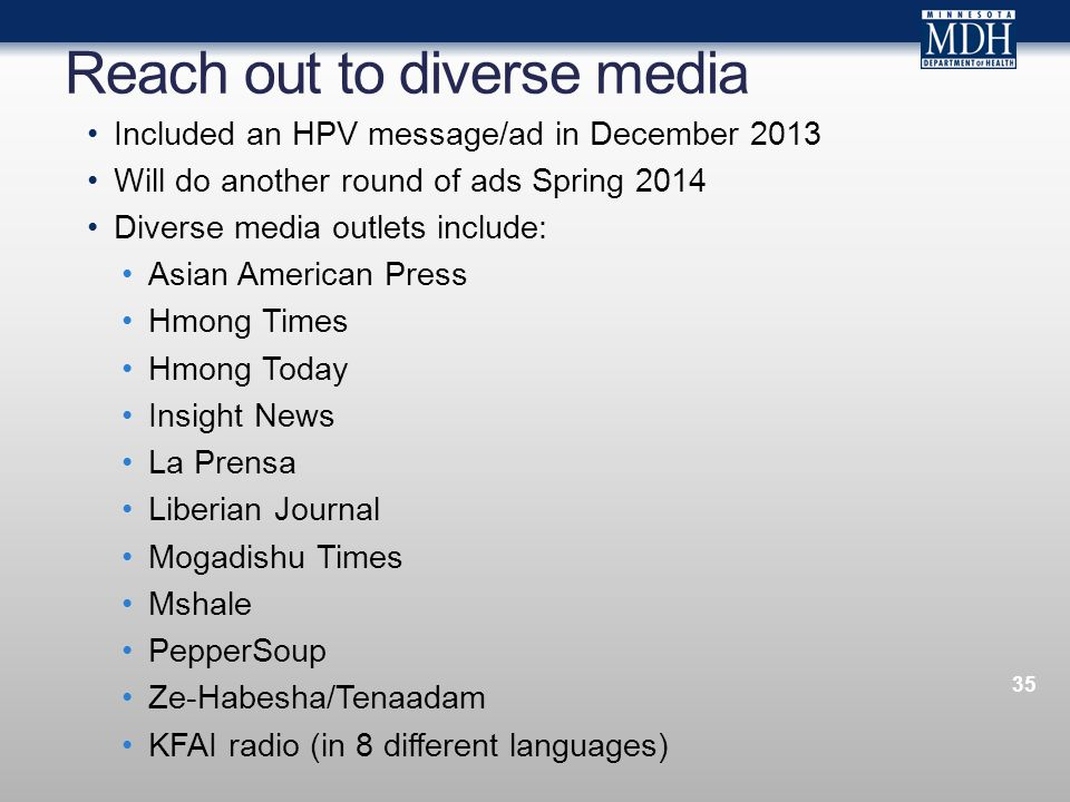 Reach out to diverse media 35 Included an HPV message/ad in December 2013 Will do another round of ads Spring 2014 Diverse media outlets include: Asian American Press Hmong Times Hmong Today Insight News La Prensa Liberian Journal Mogadishu Times Mshale PepperSoup Ze-Habesha/Tenaadam KFAI radio (in 8 different languages)
