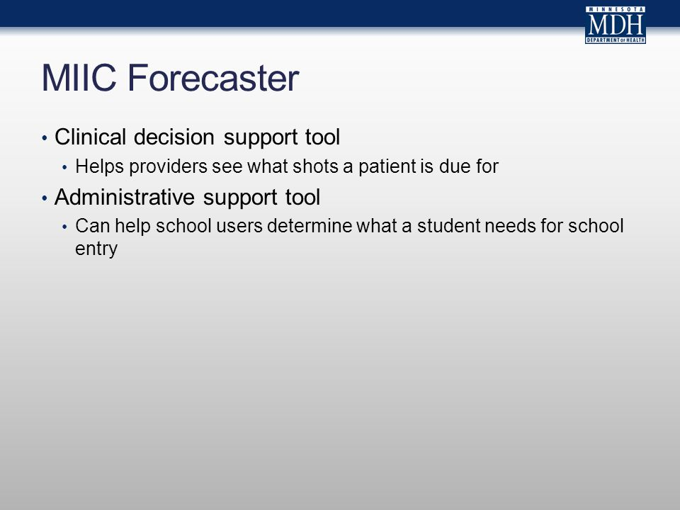 MIIC Forecaster Clinical decision support tool Helps providers see what shots a patient is due for Administrative support tool Can help school users determine what a student needs for school entry