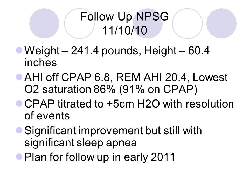 Follow Up NPSG 11/10/10 Weight – 241.4 pounds, Height – 60.4 inches AHI off CPAP 6.8, REM AHI 20.4, Lowest O2 saturation 86% (91% on CPAP) CPAP titrated to +5cm H2O with resolution of events Significant improvement but still with significant sleep apnea Plan for follow up in early 2011