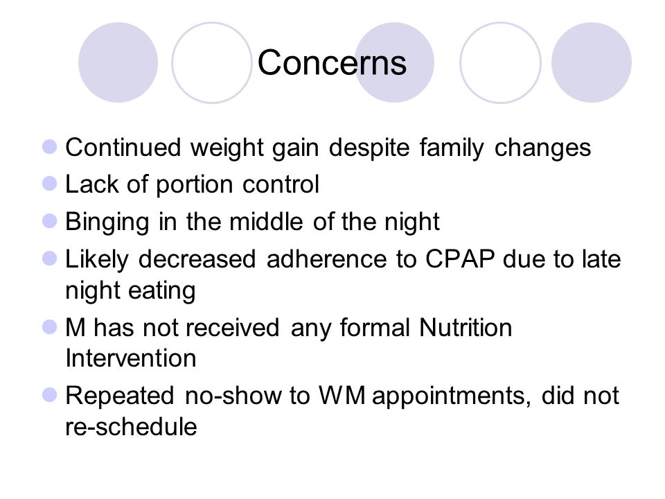 Concerns Continued weight gain despite family changes Lack of portion control Binging in the middle of the night Likely decreased adherence to CPAP due to late night eating M has not received any formal Nutrition Intervention Repeated no-show to WM appointments, did not re-schedule