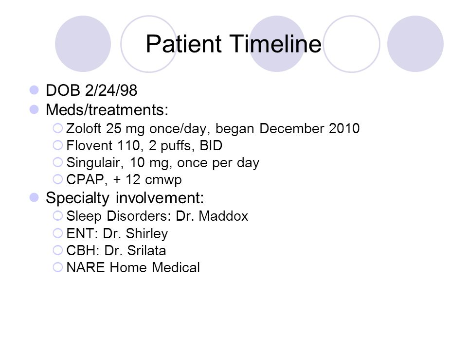 Patient Timeline DOB 2/24/98 Meds/treatments: Zoloft 25 mg once/day, began December 2010 Flovent 110, 2 puffs, BID Singulair, 10 mg, once per day CPAP, + 12 cmwp Specialty involvement: Sleep Disorders: Dr.