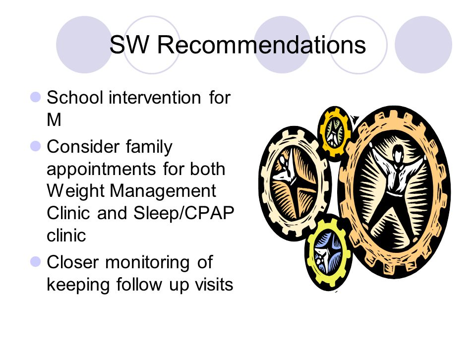 SW Recommendations School intervention for M Consider family appointments for both Weight Management Clinic and Sleep/CPAP clinic Closer monitoring of keeping follow up visits