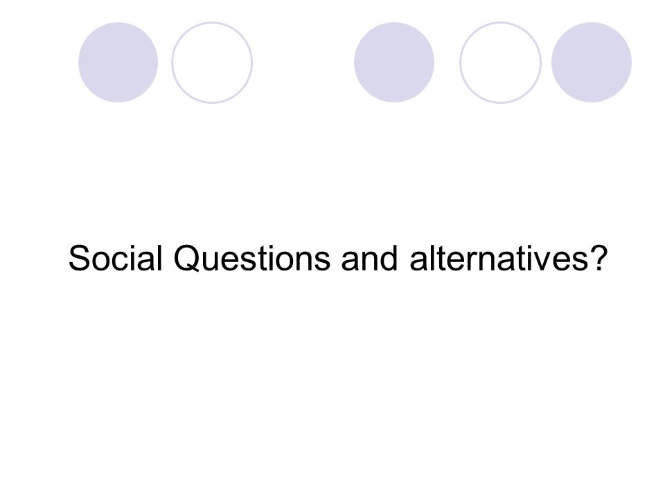 Social Questions and alternatives?