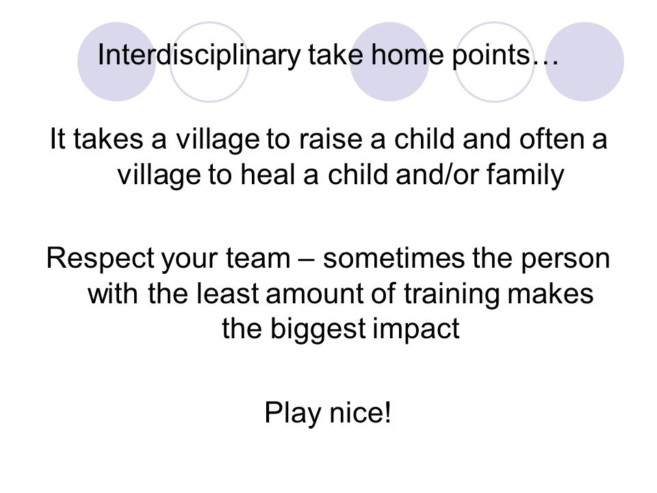 Interdisciplinary take home points… It takes a village to raise a child and often a village to heal a child and/or family Respect your team – sometime