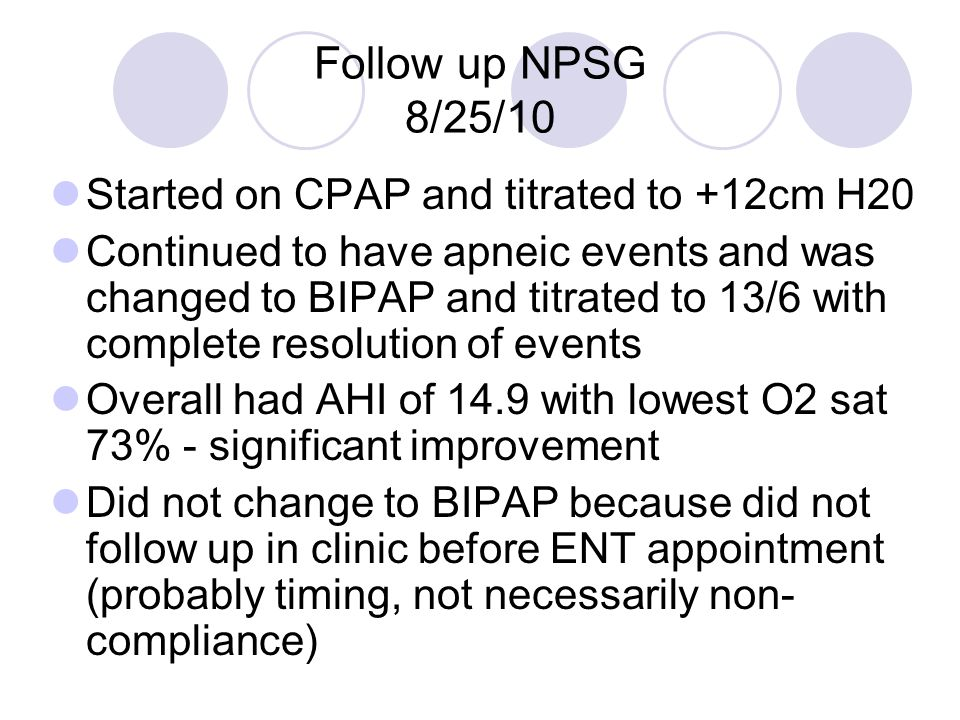 Follow up NPSG 8/25/10 Started on CPAP and titrated to +12cm H20 Continued to have apneic events and was changed to BIPAP and titrated to 13/6 with co