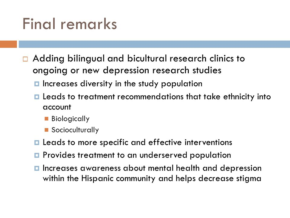 Final remarks Adding bilingual and bicultural research clinics to ongoing or new depression research studies Increases diversity in the study population Leads to treatment recommendations that take ethnicity into account Biologically Socioculturally Leads to more specific and effective interventions Provides treatment to an underserved population Increases awareness about mental health and depression within the Hispanic community and helps decrease stigma
