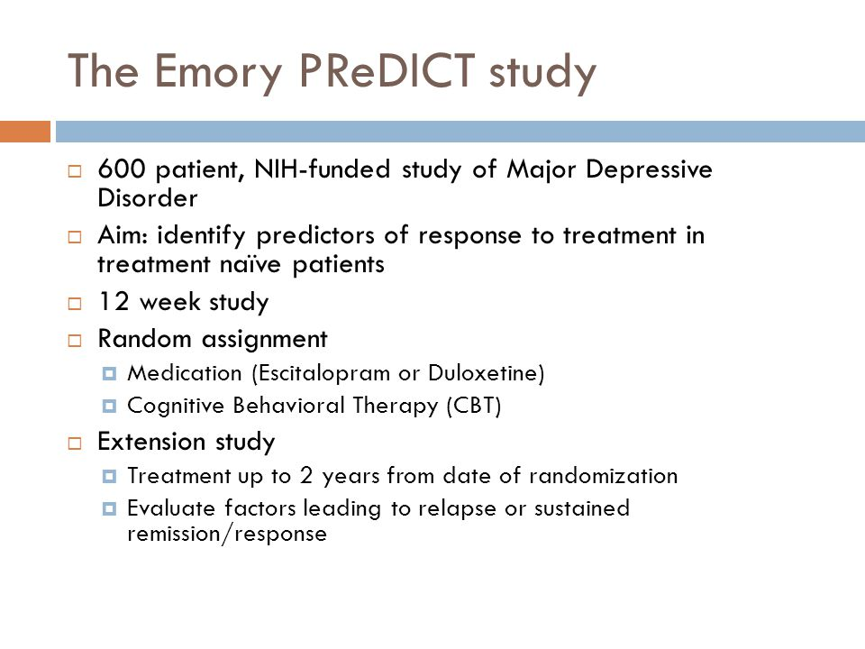 The Emory PReDICT study 600 patient, NIH-funded study of Major Depressive Disorder Aim: identify predictors of response to treatment in treatment naïve patients 12 week study Random assignment Medication (Escitalopram or Duloxetine) Cognitive Behavioral Therapy (CBT) Extension study Treatment up to 2 years from date of randomization Evaluate factors leading to relapse or sustained remission/response