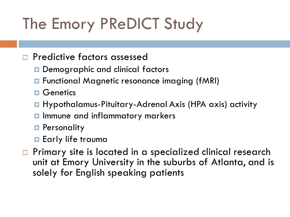 The Emory PReDICT Study Predictive factors assessed Demographic and clinical factors Functional Magnetic resonance imaging (fMRI) Genetics Hypothalamus-Pituitary-Adrenal Axis (HPA axis) activity Immune and inflammatory markers Personality Early life trauma Primary site is located in a specialized clinical research unit at Emory University in the suburbs of Atlanta, and is solely for English speaking patients