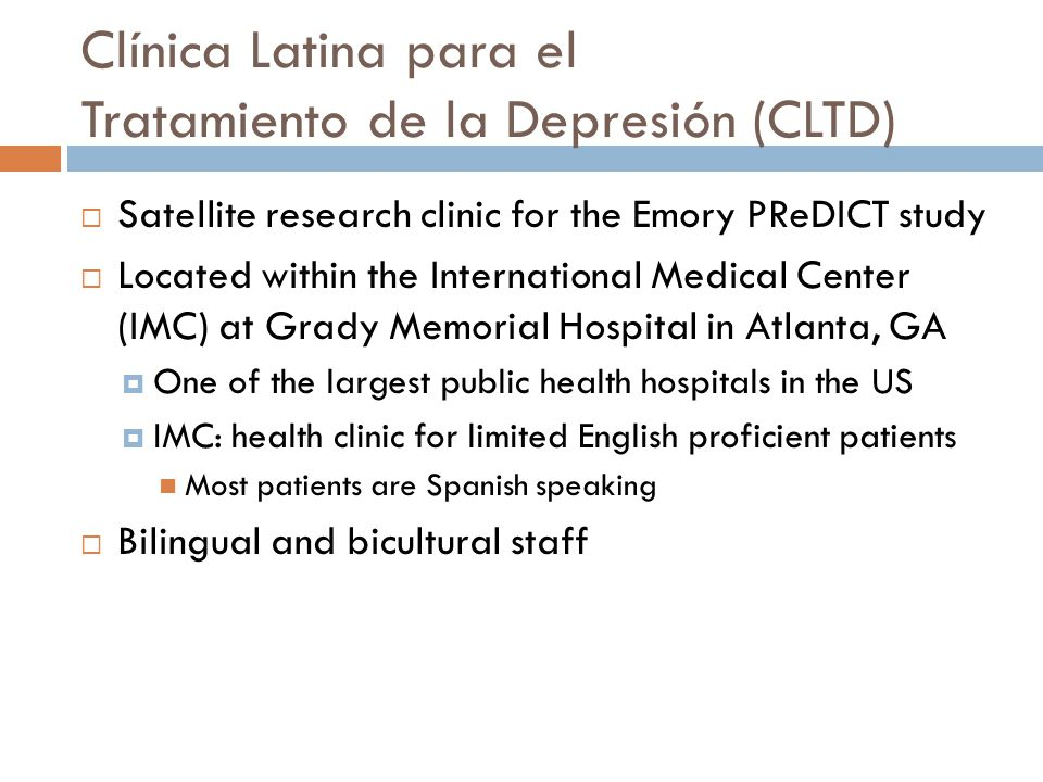 Clínica Latina para el Tratamiento de la Depresión (CLTD) Satellite research clinic for the Emory PReDICT study Located within the International Medical Center (IMC) at Grady Memorial Hospital in Atlanta, GA One of the largest public health hospitals in the US IMC: health clinic for limited English proficient patients Most patients are Spanish speaking Bilingual and bicultural staff