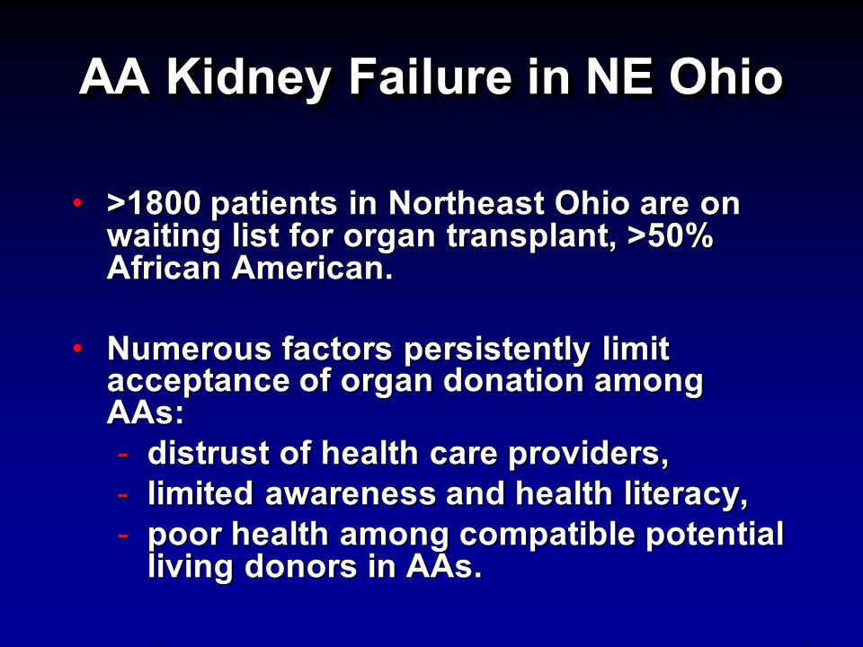 AA Kidney Failure in NE Ohio >1800 patients in Northeast Ohio are on waiting list for organ transplant, >50% African American.>1800 patients in Northeast Ohio are on waiting list for organ transplant, >50% African American.