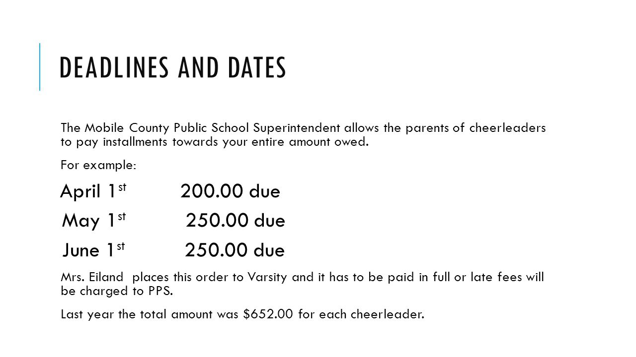 DEADLINES AND DATES The Mobile County Public School Superintendent allows the parents of cheerleaders to pay installments towards your entire amount o
