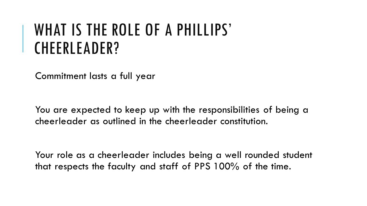 WHAT IS THE ROLE OF A PHILLIPS CHEERLEADER? Commitment lasts a full year You are expected to keep up with the responsibilities of being a cheerleader