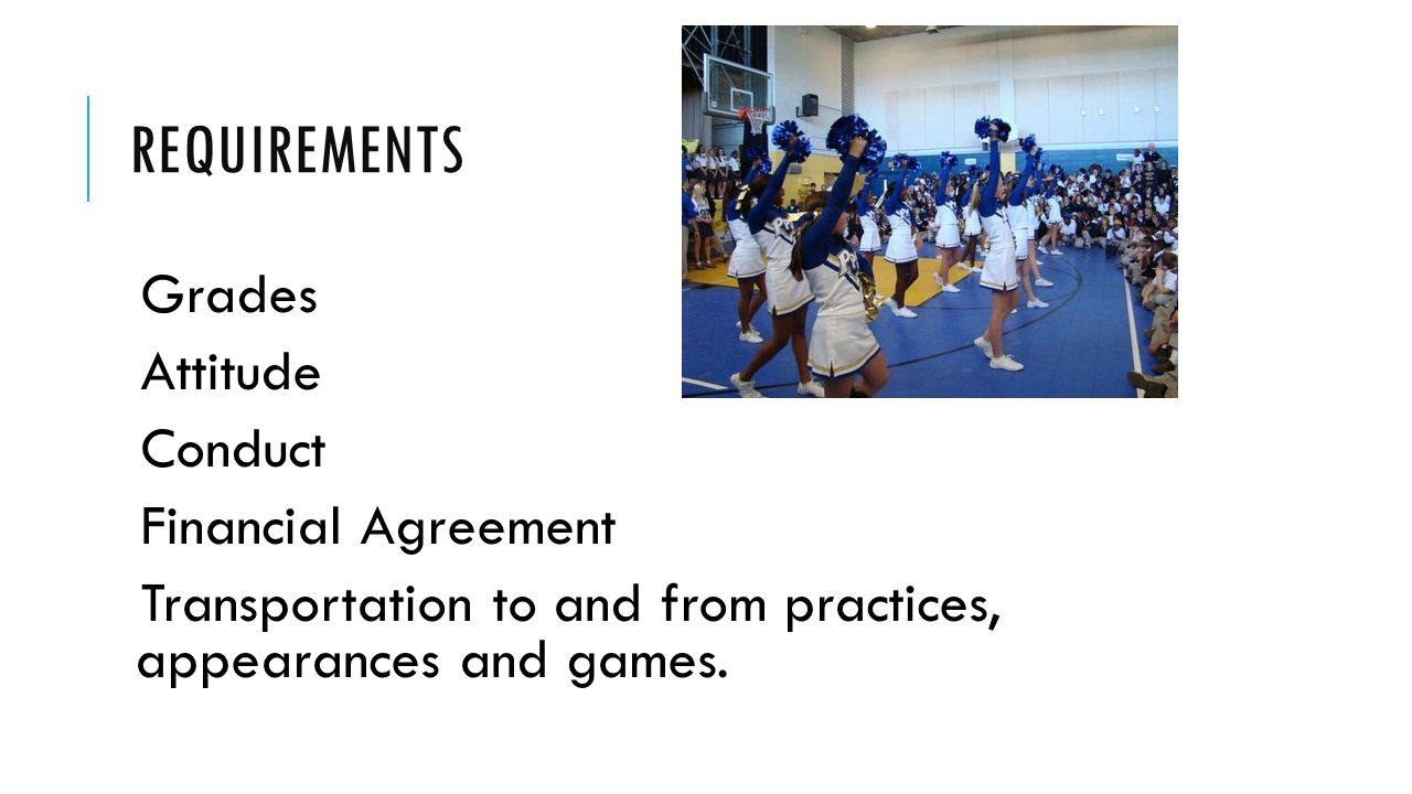 REQUIREMENTS Grades Attitude Conduct Financial Agreement Transportation to and from practices, appearances and games.