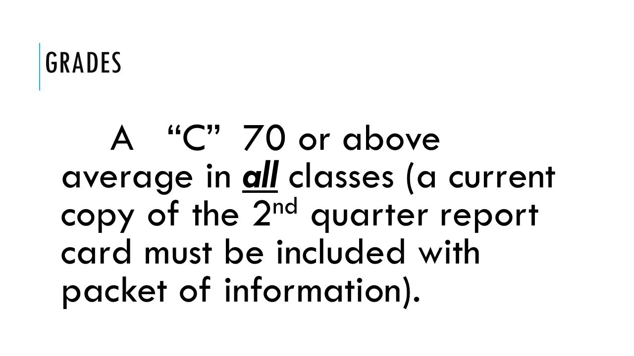 GRADES A C 70 or above average in all classes (a current copy of the 2 nd quarter report card must be included with packet of information).