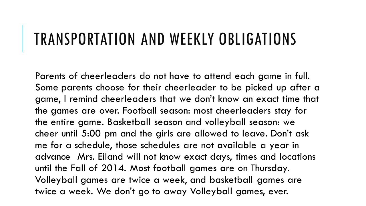 TRANSPORTATION AND WEEKLY OBLIGATIONS Parents of cheerleaders do not have to attend each game in full. Some parents choose for their cheerleader to be