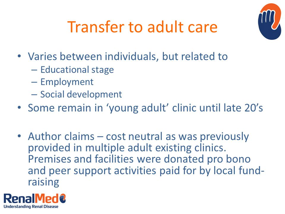 Transfer to adult care Varies between individuals, but related to – Educational stage – Employment – Social development Some remain in young adult clinic until late 20s Author claims – cost neutral as was previously provided in multiple adult existing clinics.