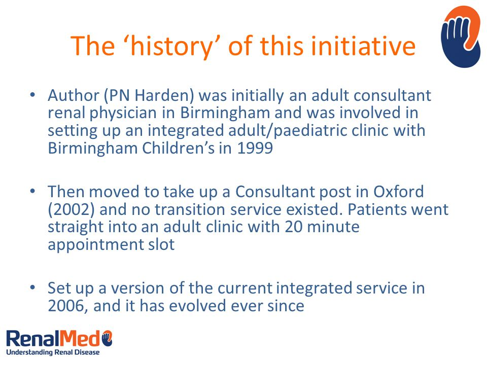 The history of this initiative Author (PN Harden) was initially an adult consultant renal physician in Birmingham and was involved in setting up an integrated adult/paediatric clinic with Birmingham Childrens in 1999 Then moved to take up a Consultant post in Oxford (2002) and no transition service existed.