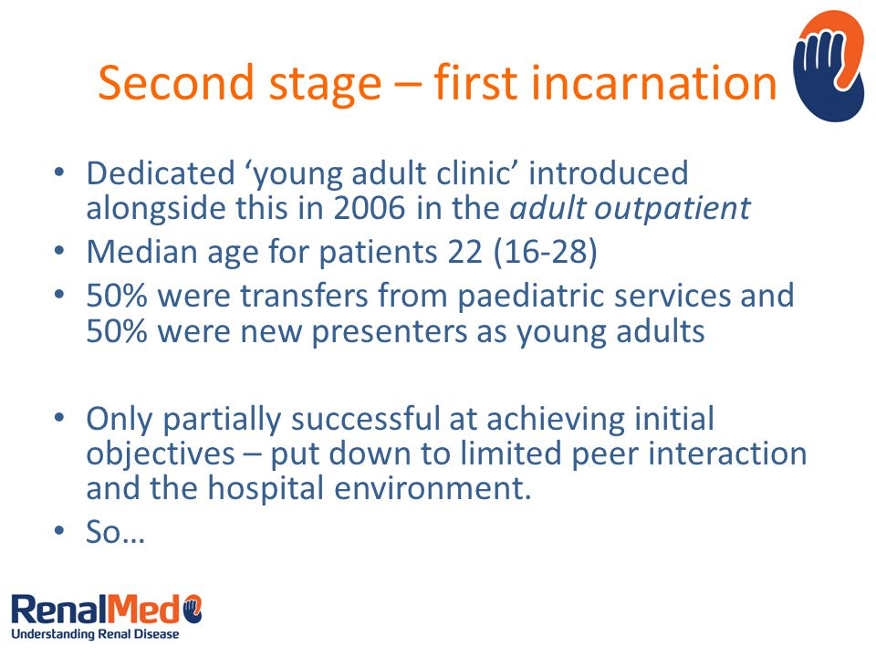 Second stage – first incarnation Dedicated young adult clinic introduced alongside this in 2006 in the adult outpatient Median age for patients 22 (16-28) 50% were transfers from paediatric services and 50% were new presenters as young adults Only partially successful at achieving initial objectives – put down to limited peer interaction and the hospital environment.