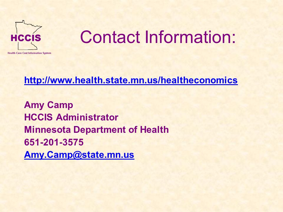 Contact Information: http://www.health.state.mn.us/healtheconomics Amy Camp HCCIS Administrator Minnesota Department of Health 651-201-3575 Amy.Camp@state.mn.us