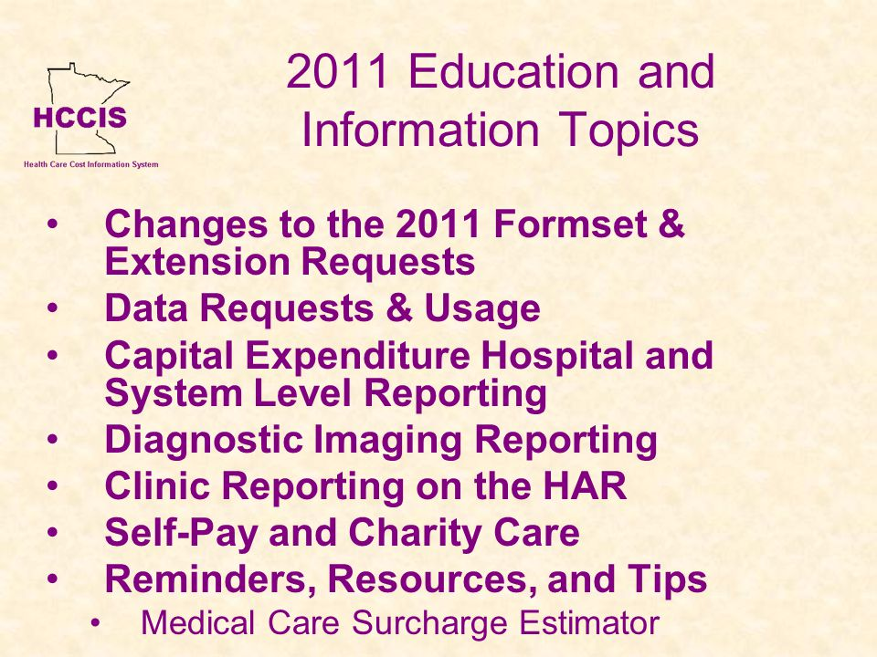 2011 Education and Information Topics Changes to the 2011 Formset & Extension Requests Data Requests & Usage Capital Expenditure Hospital and System Level Reporting Diagnostic Imaging Reporting Clinic Reporting on the HAR Self-Pay and Charity Care Reminders, Resources, and Tips Medical Care Surcharge Estimator