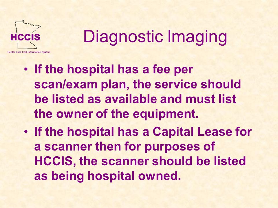 Diagnostic Imaging If the hospital has a fee per scan/exam plan, the service should be listed as available and must list the owner of the equipment.