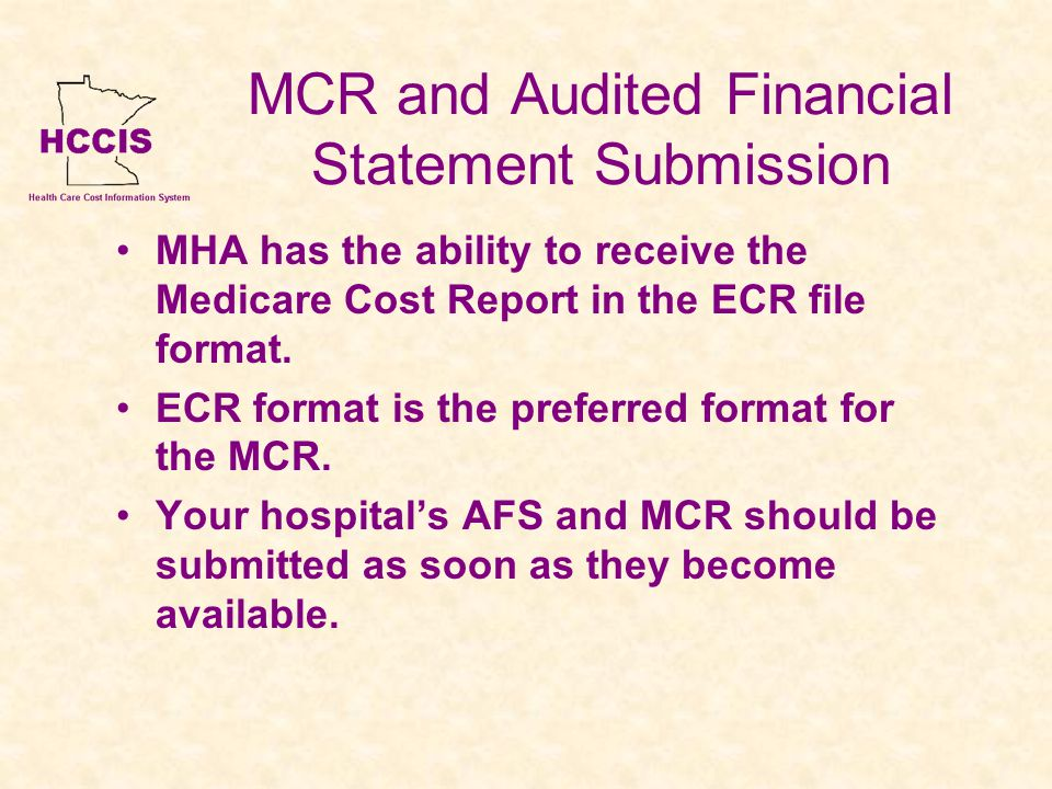 MCR and Audited Financial Statement Submission MHA has the ability to receive the Medicare Cost Report in the ECR file format.