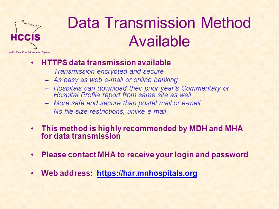 Data Transmission Method Available HTTPS data transmission available –Transmission encrypted and secure –As easy as web e-mail or online banking –Hospitals can download their prior years Commentary or Hospital Profile report from same site as well.