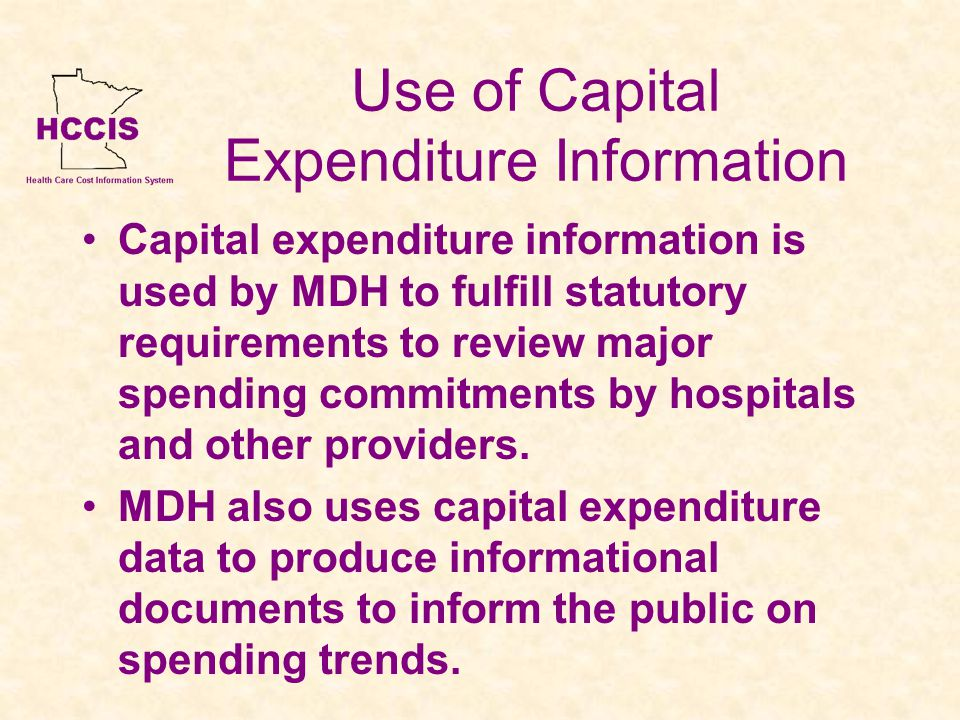 Use of Capital Expenditure Information Capital expenditure information is used by MDH to fulfill statutory requirements to review major spending commitments by hospitals and other providers.