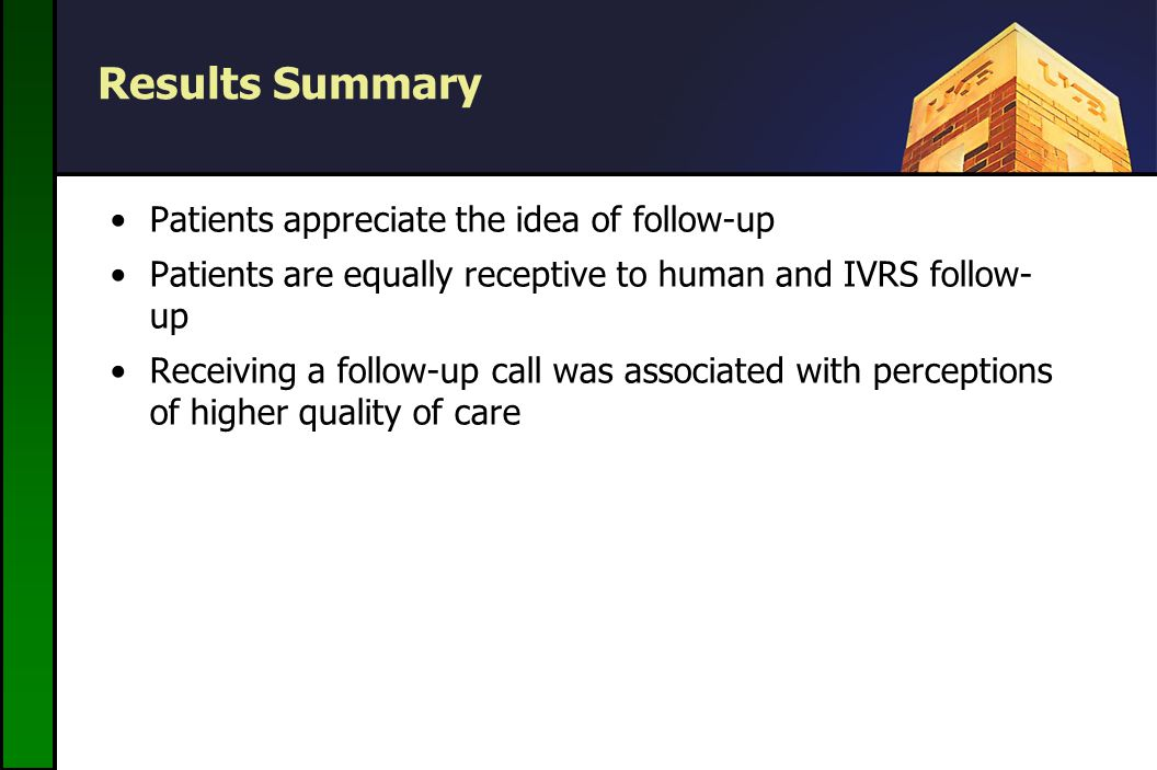 Results Summary Patients appreciate the idea of follow-up Patients are equally receptive to human and IVRS follow- up Receiving a follow-up call was associated with perceptions of higher quality of care