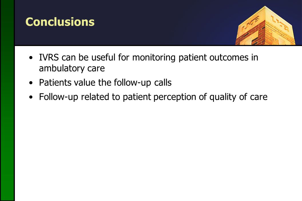 Conclusions IVRS can be useful for monitoring patient outcomes in ambulatory care Patients value the follow-up calls Follow-up related to patient perception of quality of care