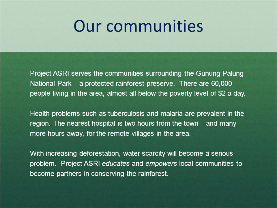 Our communities Project ASRI serves the communities surrounding the Gunung Palung National Park – a protected rainforest preserve. There are 60,000 pe