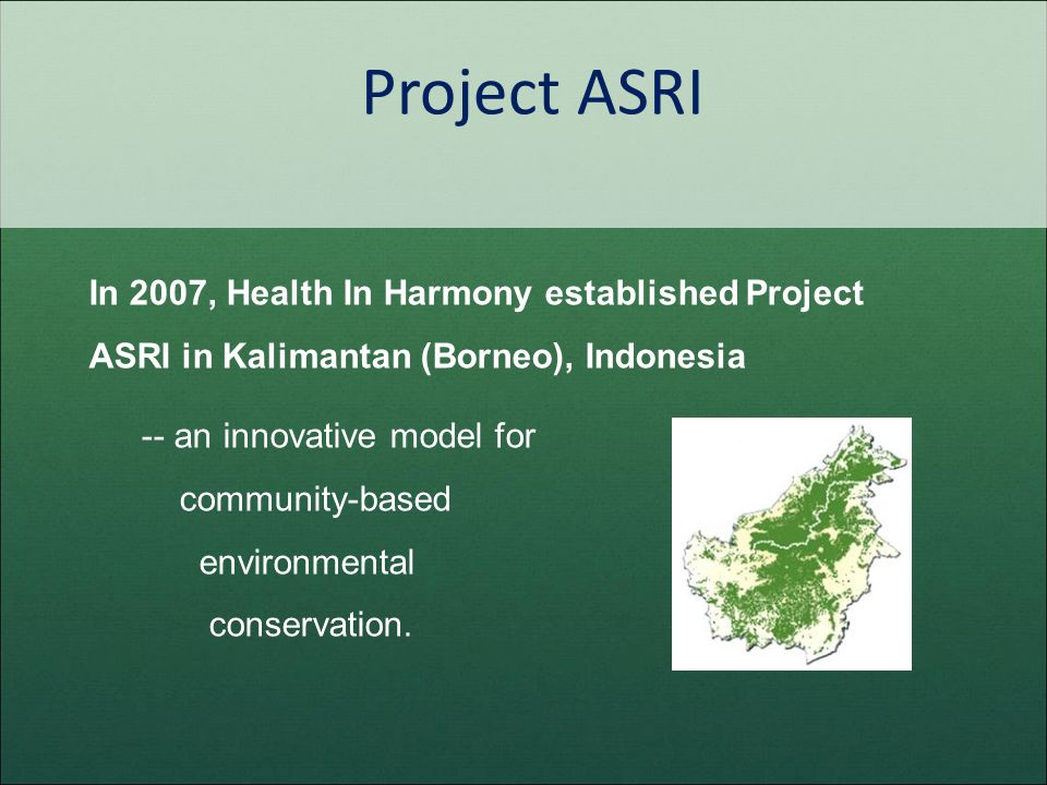 Project ASRI In 2007, Health In Harmony established Project ASRI in Kalimantan (Borneo), Indonesia -- an innovative model for community-based environm