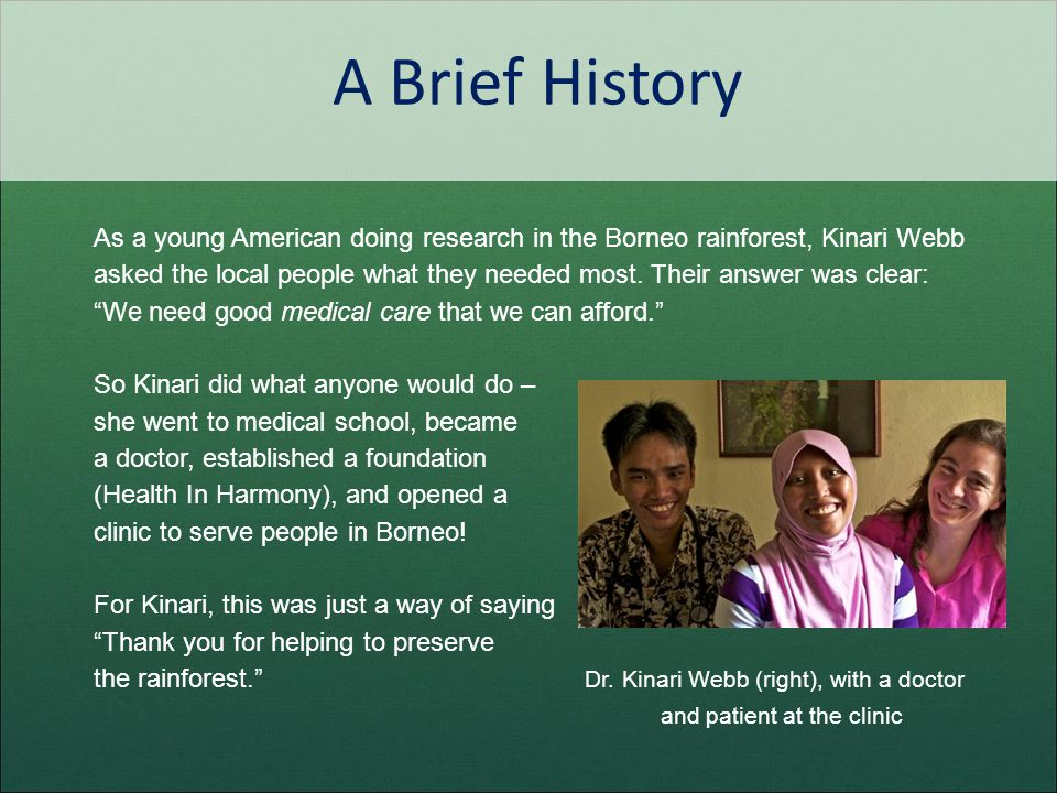 A Brief History As a young American doing research in the Borneo rainforest, Kinari Webb asked the local people what they needed most. Their answer wa