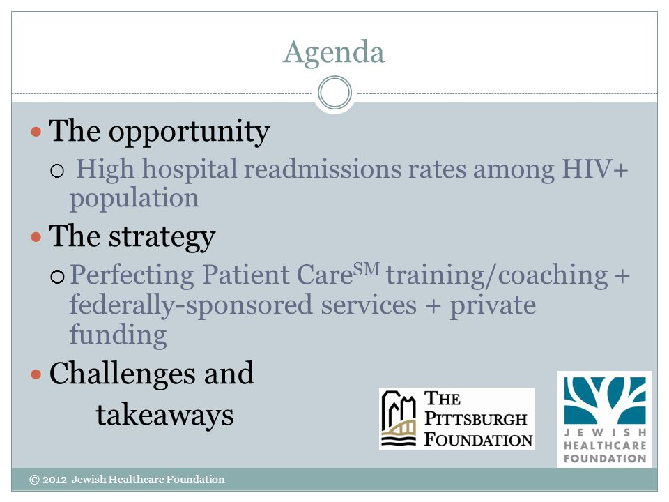 Agenda The opportunity High hospital readmissions rates among HIV+ population The strategy Perfecting Patient Care SM training/coaching + federally-sponsored services + private funding Challenges and takeaways © 2012 Jewish Healthcare Foundation
