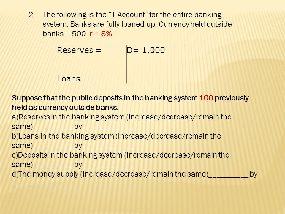 D = 700 Currency = 800 r=10% R=70 L= 630 1b previously held as currency by public is deposited into the banking system.