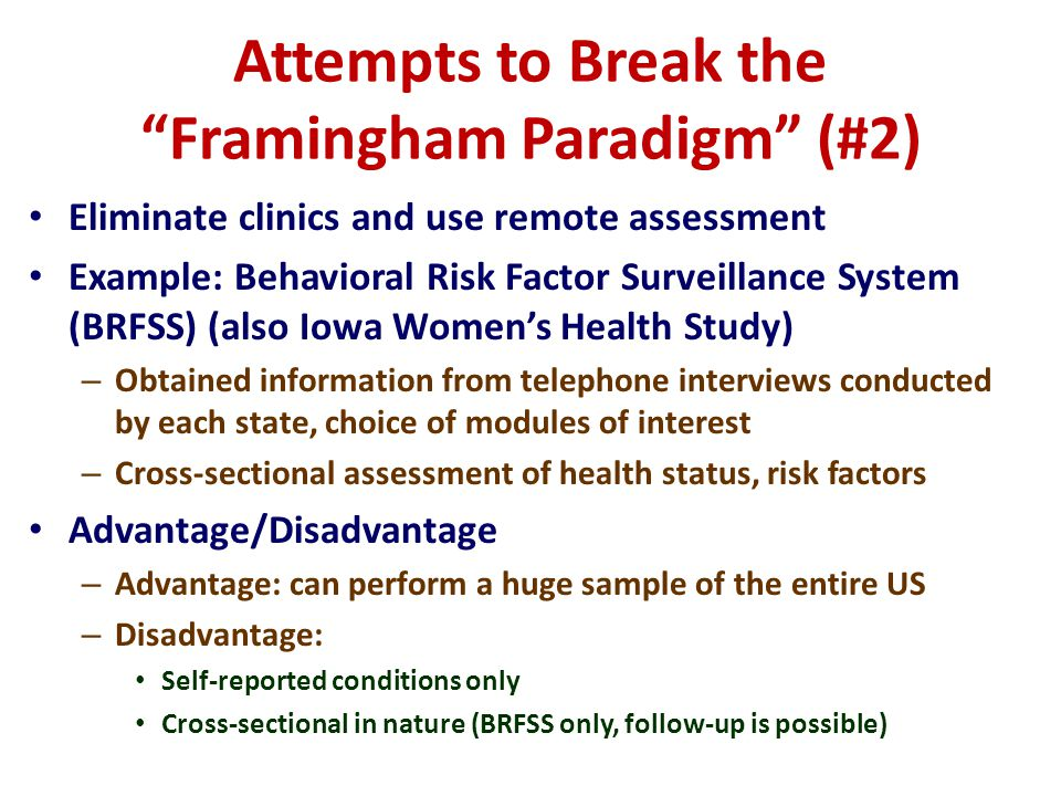 Attempts to Break the Framingham Paradigm (#2) Eliminate clinics and use remote assessment Example: Behavioral Risk Factor Surveillance System (BRFSS) (also Iowa Womens Health Study) – Obtained information from telephone interviews conducted by each state, choice of modules of interest – Cross-sectional assessment of health status, risk factors Advantage/Disadvantage – Advantage: can perform a huge sample of the entire US – Disadvantage: Self-reported conditions only Cross-sectional in nature (BRFSS only, follow-up is possible)