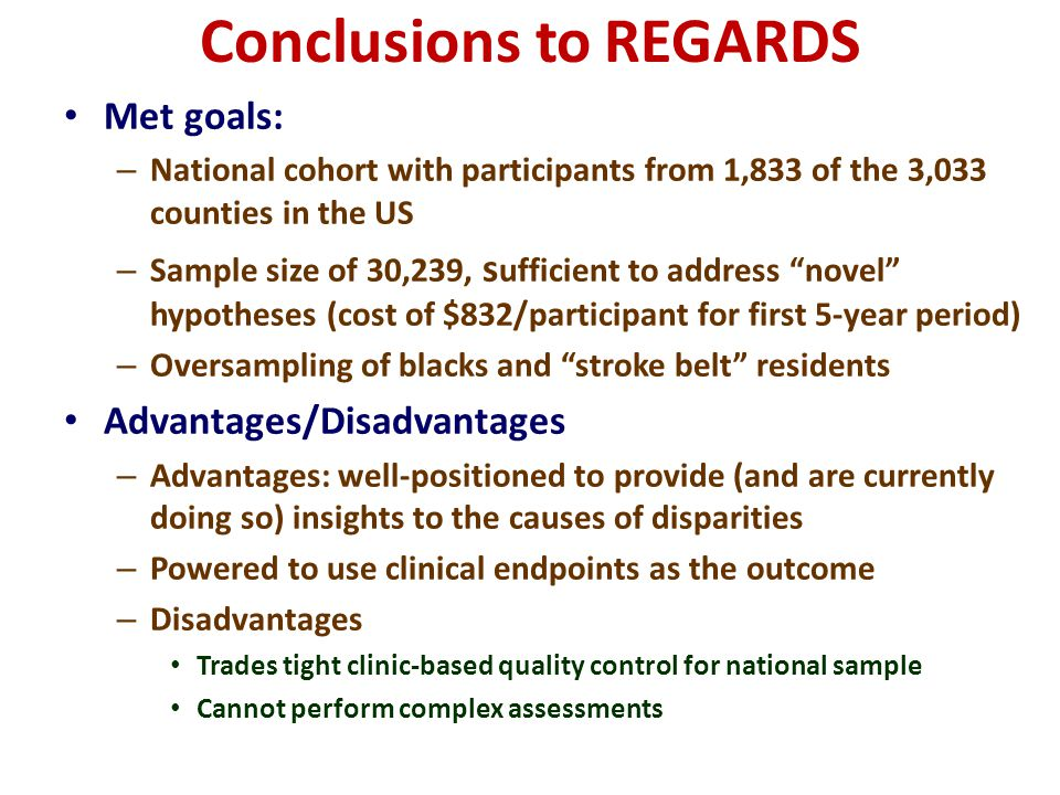 Conclusions to REGARDS Met goals: – National cohort with participants from 1,833 of the 3,033 counties in the US – Sample size of 30,239, s ufficient to address novel hypotheses (cost of $832/participant for first 5-year period) – Oversampling of blacks and stroke belt residents Advantages/Disadvantages – Advantages: well-positioned to provide (and are currently doing so) insights to the causes of disparities – Powered to use clinical endpoints as the outcome – Disadvantages Trades tight clinic-based quality control for national sample Cannot perform complex assessments