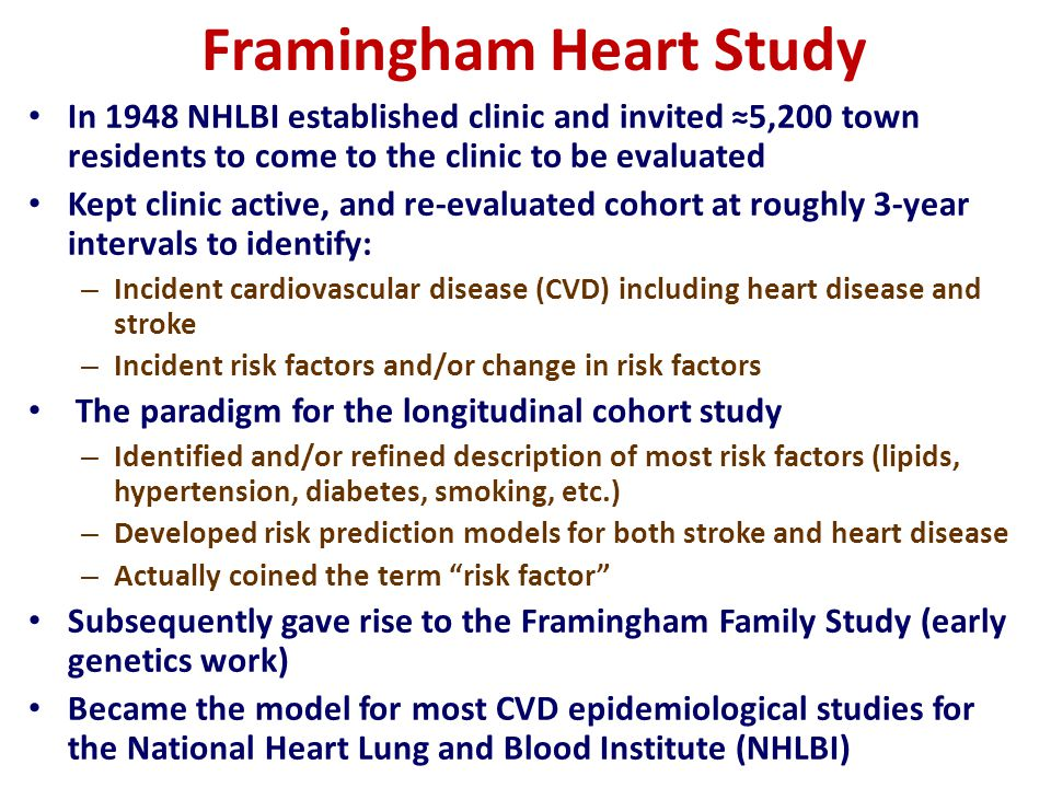 Framingham Heart Study In 1948 NHLBI established clinic and invited 5,200 town residents to come to the clinic to be evaluated Kept clinic active, and re-evaluated cohort at roughly 3-year intervals to identify: – Incident cardiovascular disease (CVD) including heart disease and stroke – Incident risk factors and/or change in risk factors The paradigm for the longitudinal cohort study – Identified and/or refined description of most risk factors (lipids, hypertension, diabetes, smoking, etc.) – Developed risk prediction models for both stroke and heart disease – Actually coined the term risk factor Subsequently gave rise to the Framingham Family Study (early genetics work) Became the model for most CVD epidemiological studies for the National Heart Lung and Blood Institute (NHLBI)