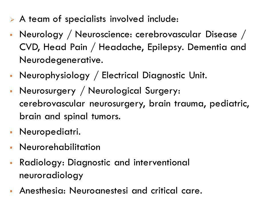 A team of specialists involved include: Neurology / Neuroscience: cerebrovascular Disease / CVD, Head Pain / Headache, Epilepsy. Dementia and Neurodeg