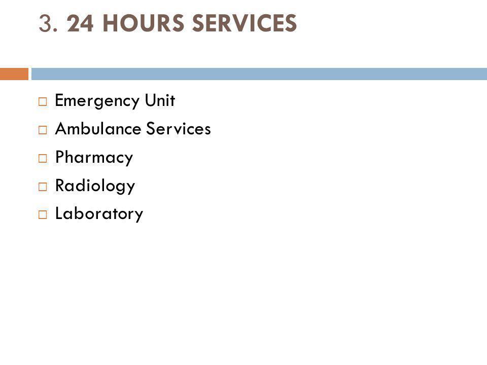 3. 24 HOURS SERVICES Emergency Unit Ambulance Services Pharmacy Radiology Laboratory