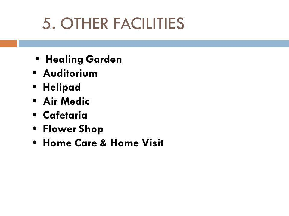 5. OTHER FACILITIES Healing Garden Auditorium Helipad Air Medic Cafetaria Flower Shop Home Care & Home Visit