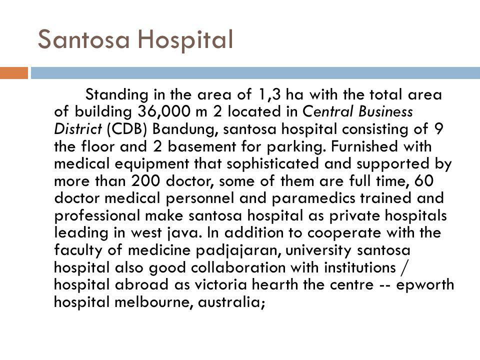 Santosa Hospital Standing in the area of 1,3 ha with the total area of building 36,000 m 2 located in Central Business District (CDB) Bandung, santosa