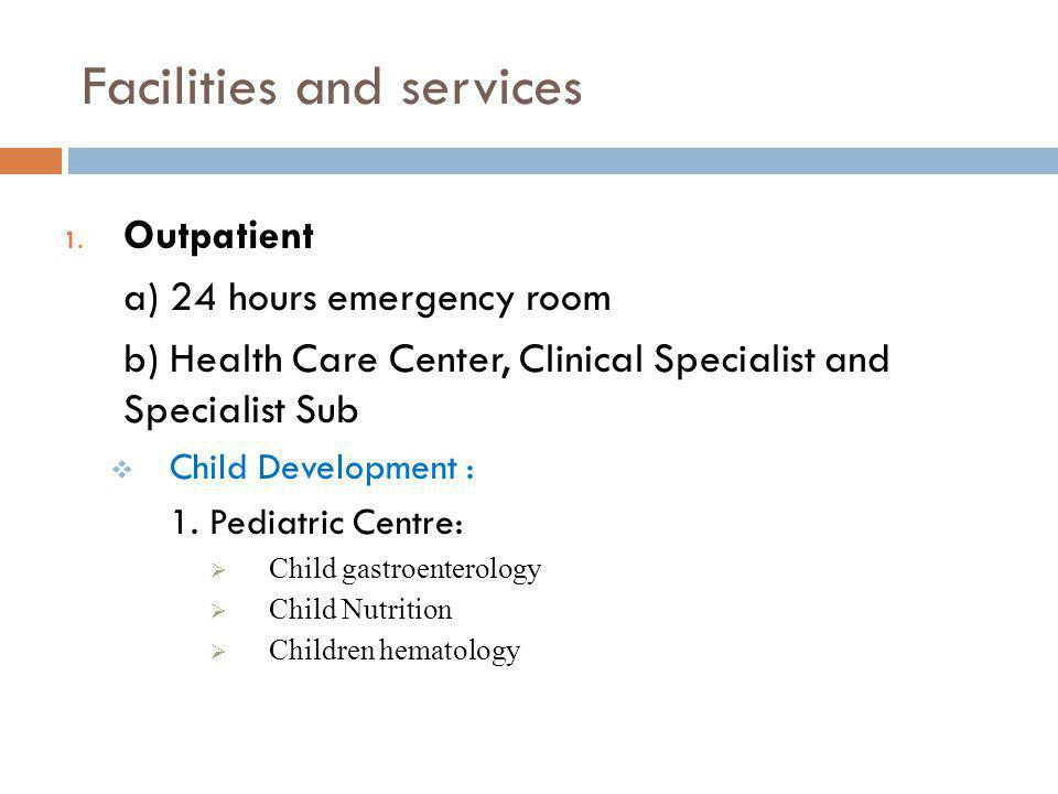 Facilities and services 1. Outpatient a) 24 hours emergency room b) Health Care Center, Clinical Specialist and Specialist Sub Child Development : 1.