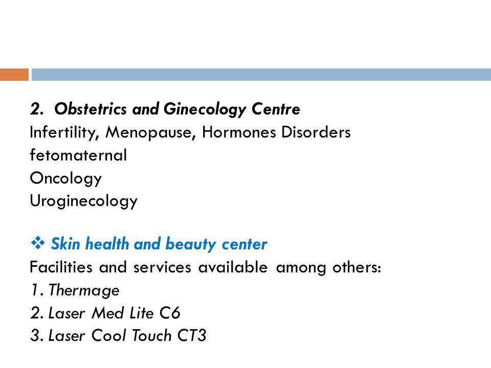 2. Obstetrics and Ginecology Centre Infertility, Menopause, Hormones Disorders fetomaternal Oncology Uroginecology Skin health and beauty center Facil