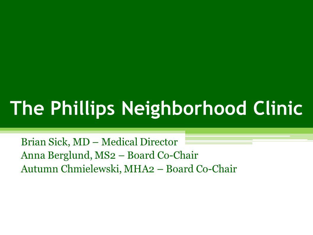 The Phillips Neighborhood Clinic Brian Sick, MD – Medical Director Anna Berglund, MS2 – Board Co-Chair Autumn Chmielewski, MHA2 – Board Co-Chair